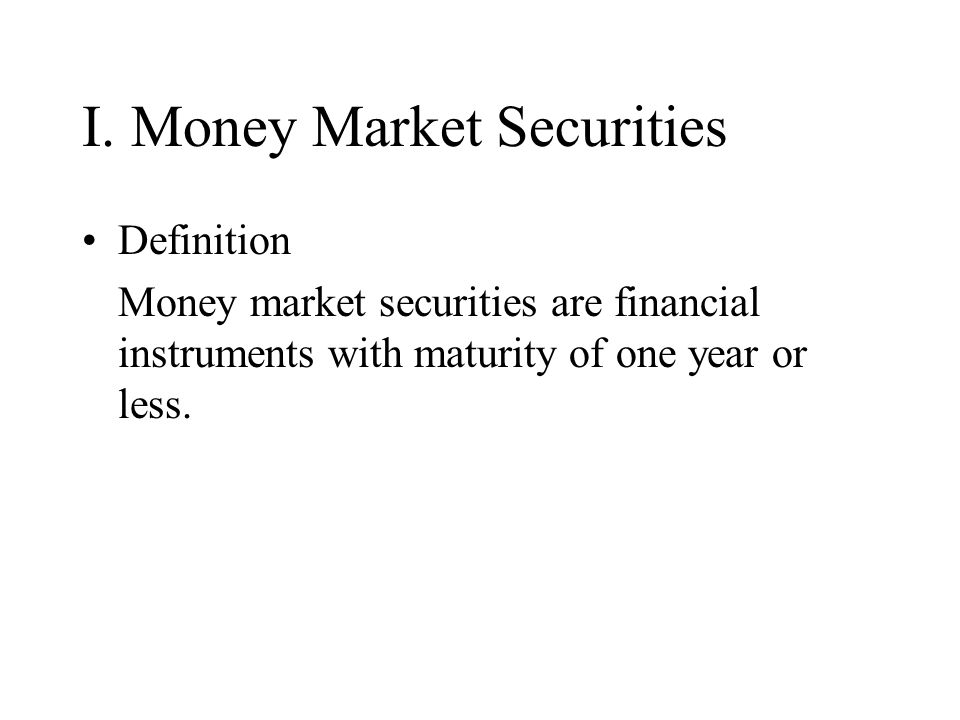 I. Money Market Securities Definition Money market securities are financial instruments with maturity of one year or less.