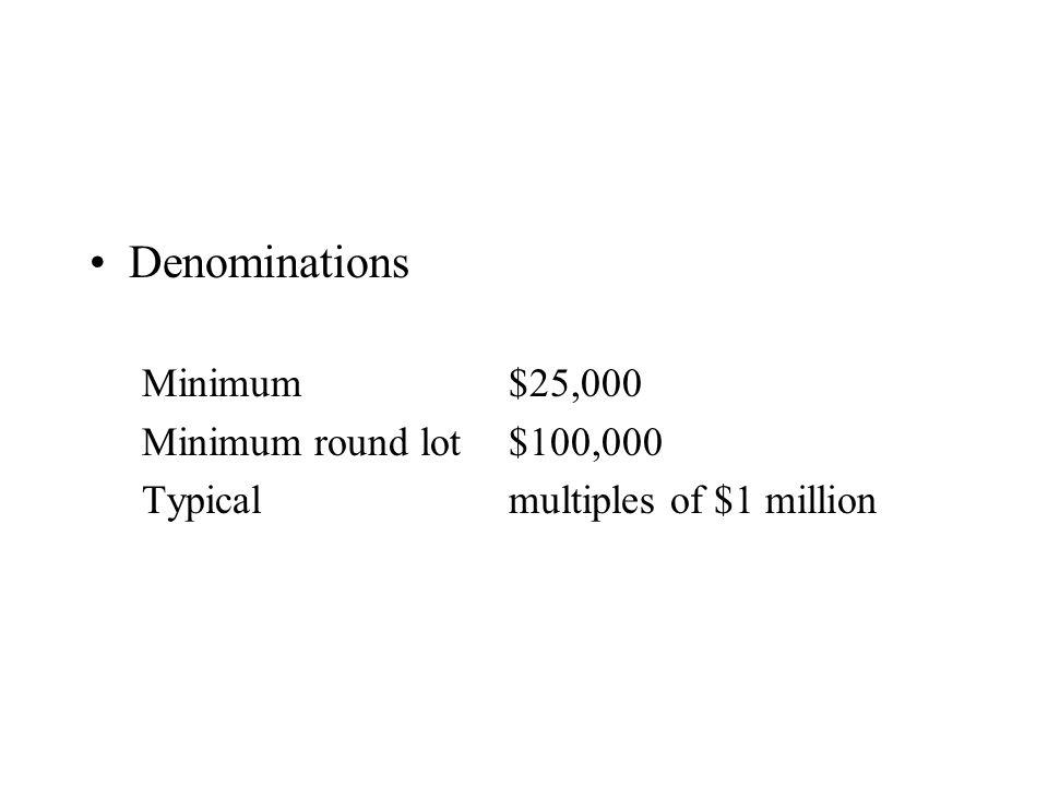 Denominations Minimum$25,000 Minimum round lot$100,000 Typicalmultiples of $1 million