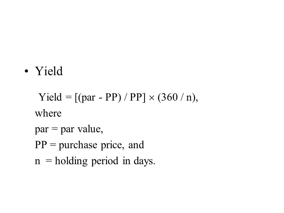 Yield Yield = [(par - PP) / PP] (360 / n), where par = par value, PP = purchase price, and n = holding period in days.