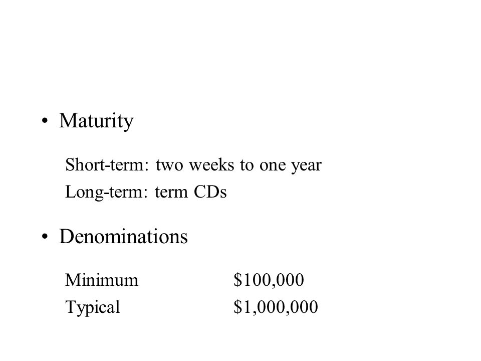 Maturity Short-term: two weeks to one year Long-term: term CDs Denominations Minimum$100,000 Typical$1,000,000