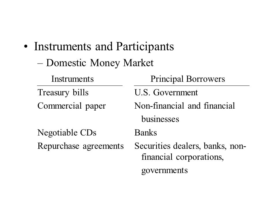 Instruments and Participants –Domestic Money Market Instruments Principal Borrowers Treasury billsU.S. Government Commercial paperNon-financial and fi
