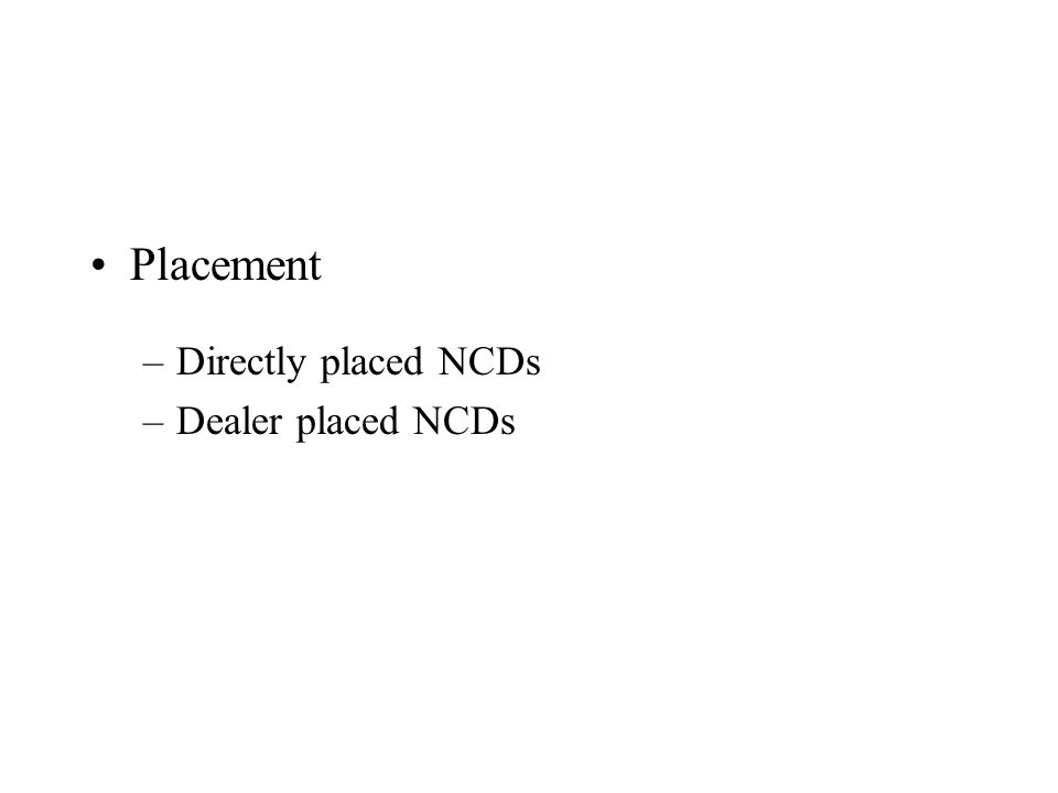 Placement –Directly placed NCDs –Dealer placed NCDs