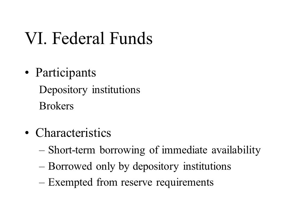 VI. Federal Funds Participants Depository institutions Brokers Characteristics –Short-term borrowing of immediate availability –Borrowed only by depos