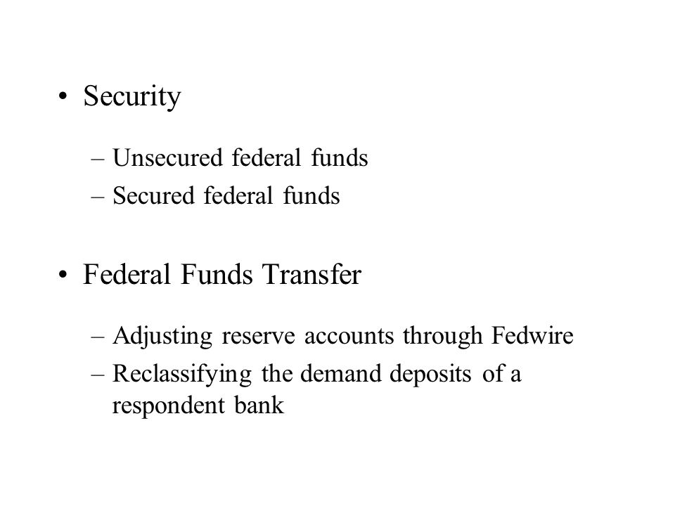 Security –Unsecured federal funds –Secured federal funds Federal Funds Transfer –Adjusting reserve accounts through Fedwire –Reclassifying the demand deposits of a respondent bank