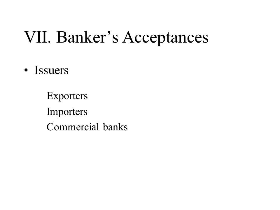 VII. Bankers Acceptances Issuers Exporters Importers Commercial banks