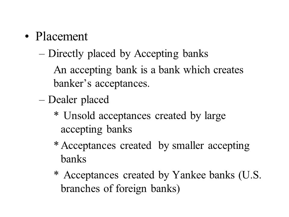 Placement –Directly placed by Accepting banks An accepting bank is a bank which creates bankers acceptances.