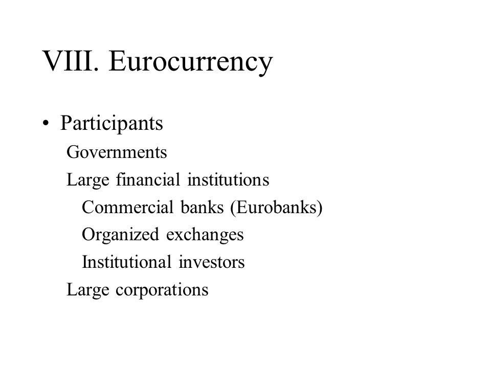 VIII. Eurocurrency Participants Governments Large financial institutions Commercial banks (Eurobanks) Organized exchanges Institutional investors Larg
