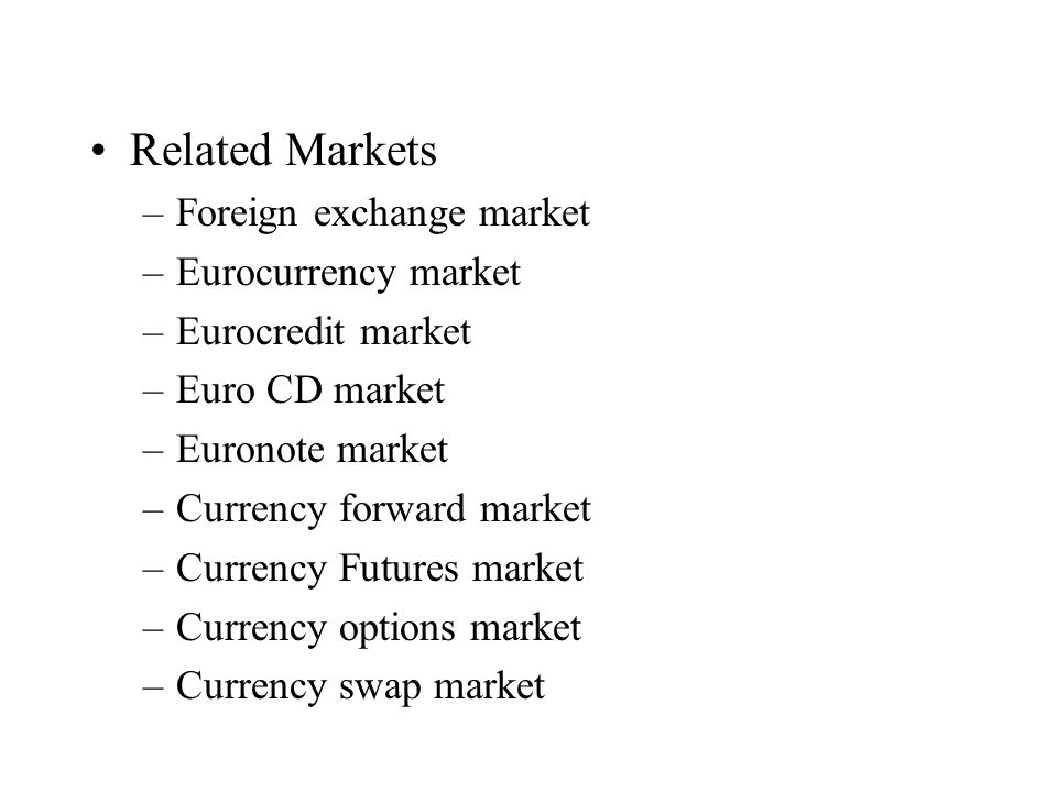 Related Markets –Foreign exchange market –Eurocurrency market –Eurocredit market –Euro CD market –Euronote market –Currency forward market –Currency Futures market –Currency options market –Currency swap market
