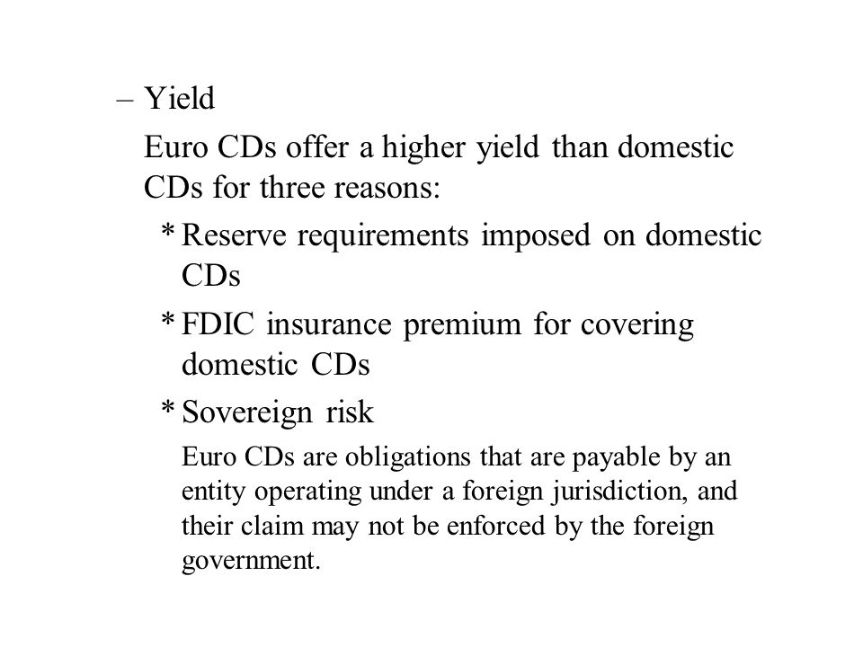 –Yield Euro CDs offer a higher yield than domestic CDs for three reasons: *Reserve requirements imposed on domestic CDs *FDIC insurance premium for covering domestic CDs *Sovereign risk Euro CDs are obligations that are payable by an entity operating under a foreign jurisdiction, and their claim may not be enforced by the foreign government.