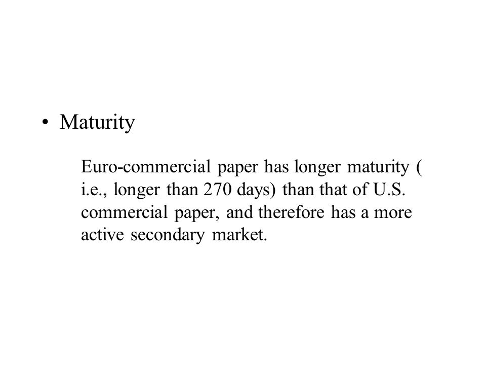 Maturity Euro-commercial paper has longer maturity ( i.e., longer than 270 days) than that of U.S.