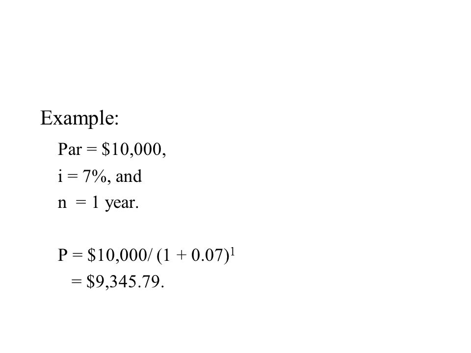 Example: Par = $10,000, i = 7%, and n = 1 year. P = $10,000/ (1 + 0.07) 1 = $9,345.79.