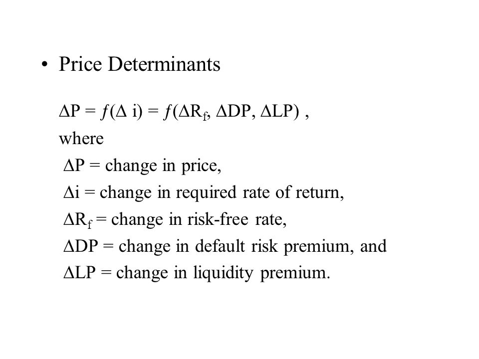 Price Determinants P = ƒ( i) = ƒ( R f, DP, LP), where P = change in price, i = change in required rate of return, R f = change in risk-free rate, DP = change in default risk premium, and LP = change in liquidity premium.