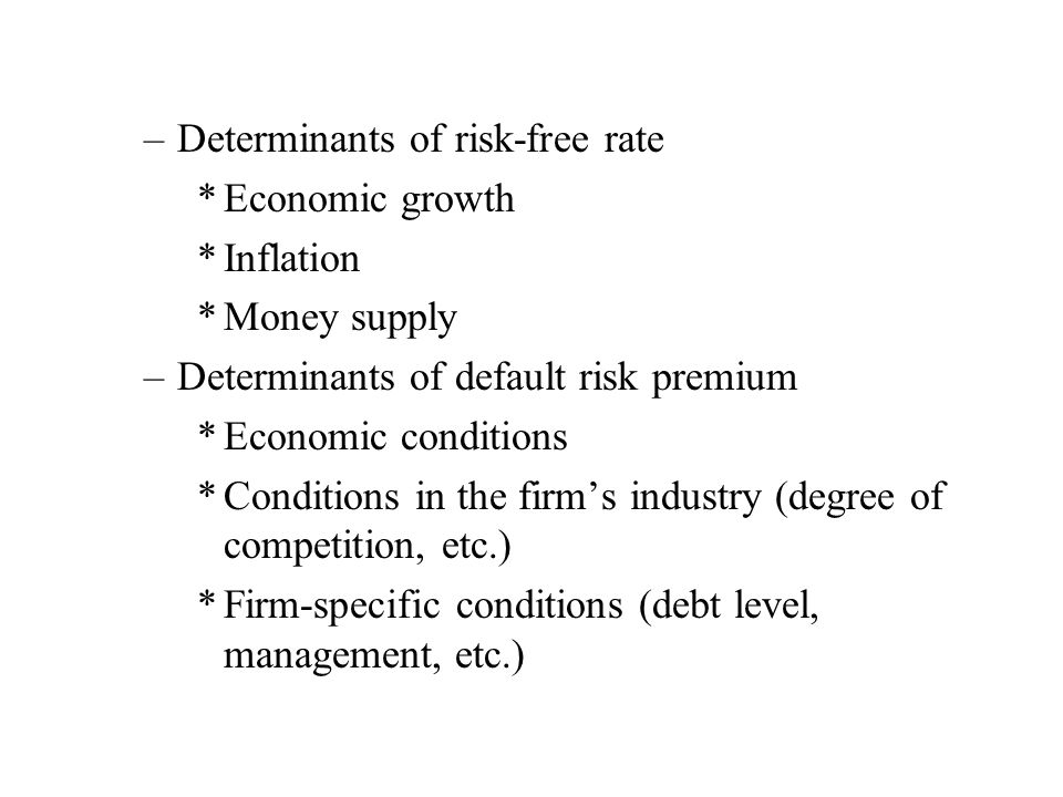 –Determinants of risk-free rate *Economic growth *Inflation *Money supply –Determinants of default risk premium *Economic conditions *Conditions in the firms industry (degree of competition, etc.) *Firm-specific conditions (debt level, management, etc.)