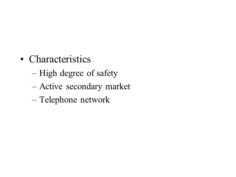 Characteristics –High degree of safety –Active secondary market –Telephone network