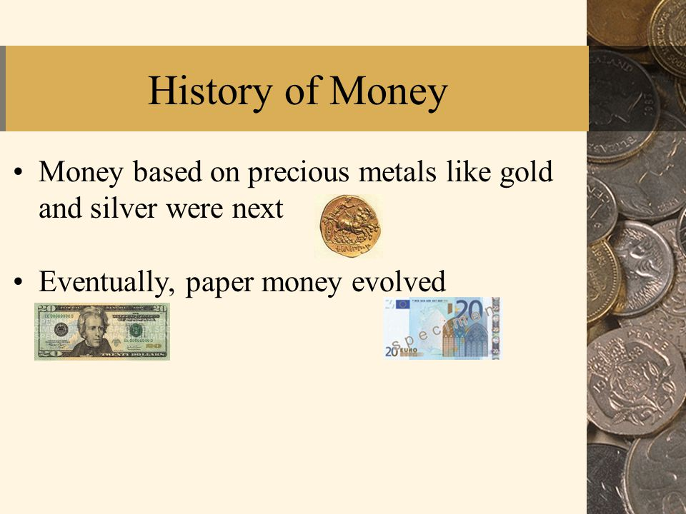 History of Money Money based on precious metals like gold and silver were next Eventually, paper money evolved