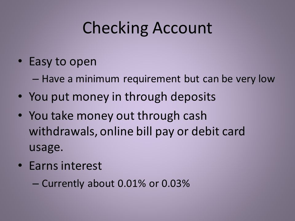 Checking Account Easy to open – Have a minimum requirement but can be very low You put money in through deposits You take money out through cash withdrawals, online bill pay or debit card usage.