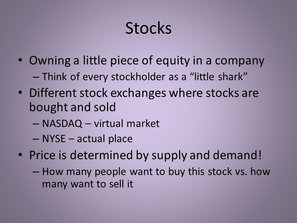 Stocks Owning a little piece of equity in a company – Think of every stockholder as a little shark Different stock exchanges where stocks are bought and sold – NASDAQ – virtual market – NYSE – actual place Price is determined by supply and demand.