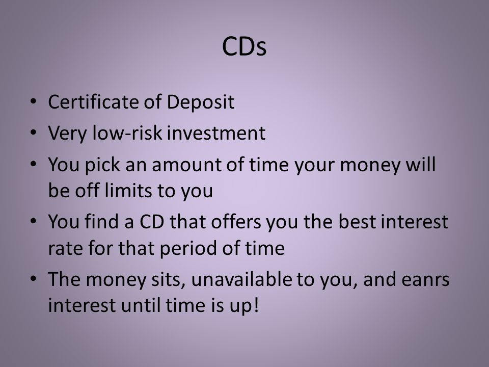 CDs Certificate of Deposit Very low-risk investment You pick an amount of time your money will be off limits to you You find a CD that offers you the