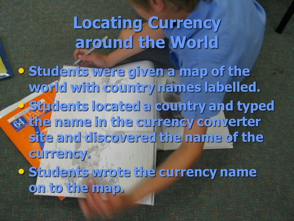 Locating Currency around the World Students were given a map of the world with country names labelled.