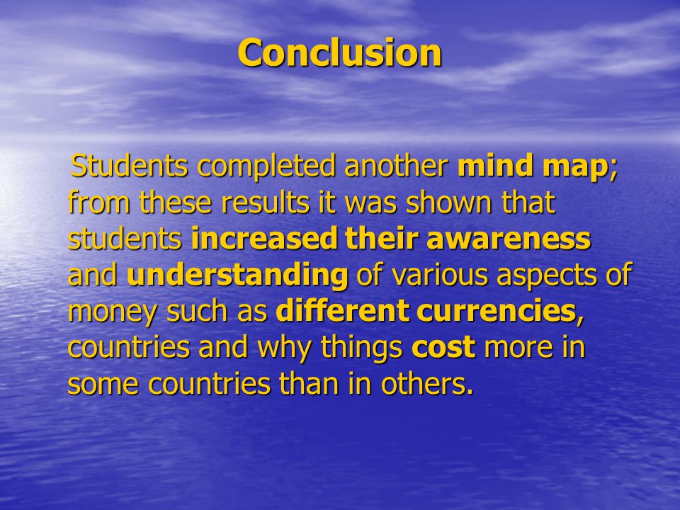 Conclusion Students completed another mind map; from these results it was shown that students increased their awareness and understanding of various aspects of money such as different currencies, countries and why things cost more in some countries than in others.