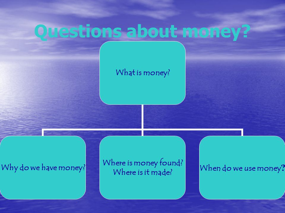 Questions about money. What is money. Why do we have money.