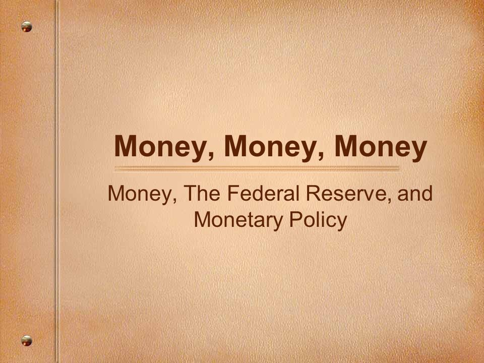 Money, Money, Money Money, The Federal Reserve, and Monetary Policy
