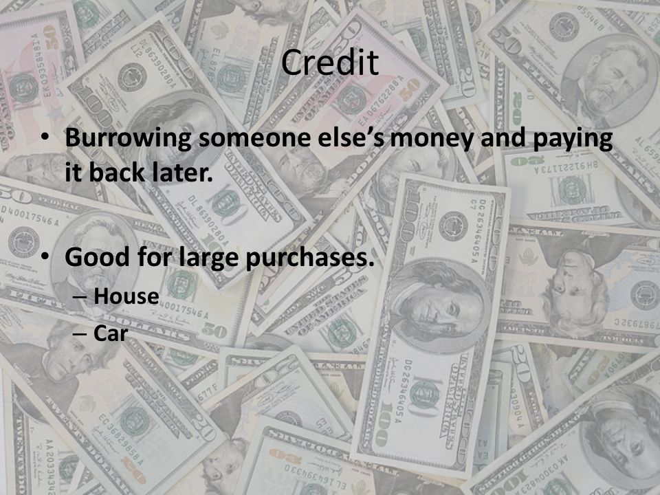 Credit Burrowing someone elses money and paying it back later. Good for large purchases. – House – Car