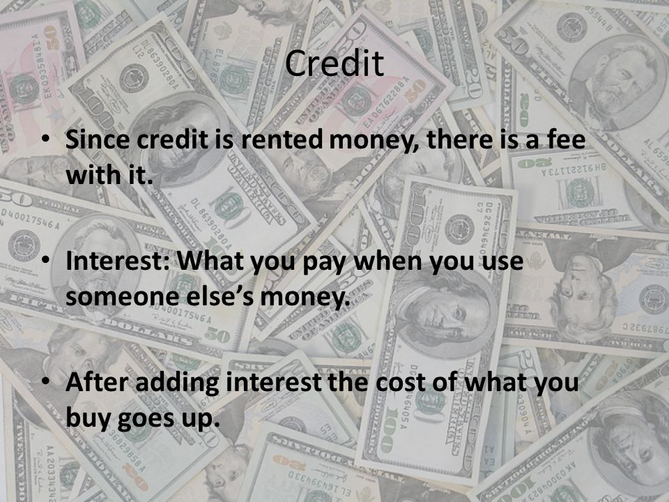 Credit Since credit is rented money, there is a fee with it. Interest: What you pay when you use someone elses money. After adding interest the cost o