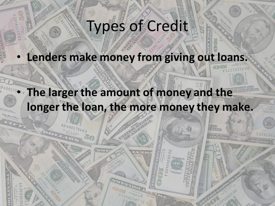 Types of Credit Lenders make money from giving out loans. The larger the amount of money and the longer the loan, the more money they make.