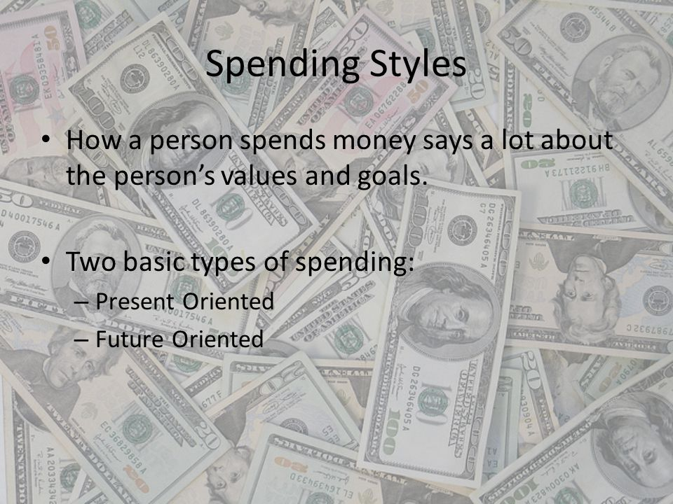 Spending Styles How a person spends money says a lot about the persons values and goals. Two basic types of spending: – Present Oriented – Future Orie