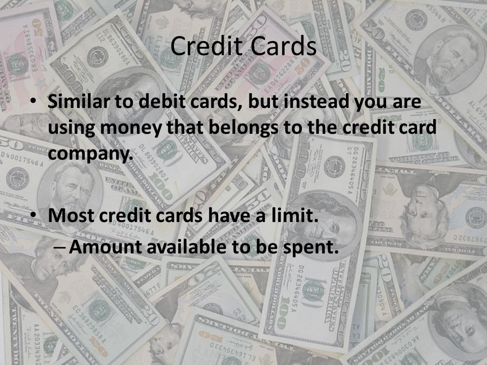 Credit Cards Similar to debit cards, but instead you are using money that belongs to the credit card company. Most credit cards have a limit. – Amount