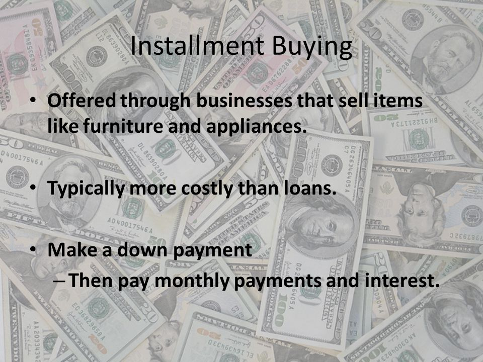 Installment Buying Offered through businesses that sell items like furniture and appliances. Typically more costly than loans. Make a down payment – T