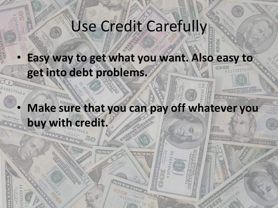 Use Credit Carefully Easy way to get what you want. Also easy to get into debt problems. Make sure that you can pay off whatever you buy with credit.