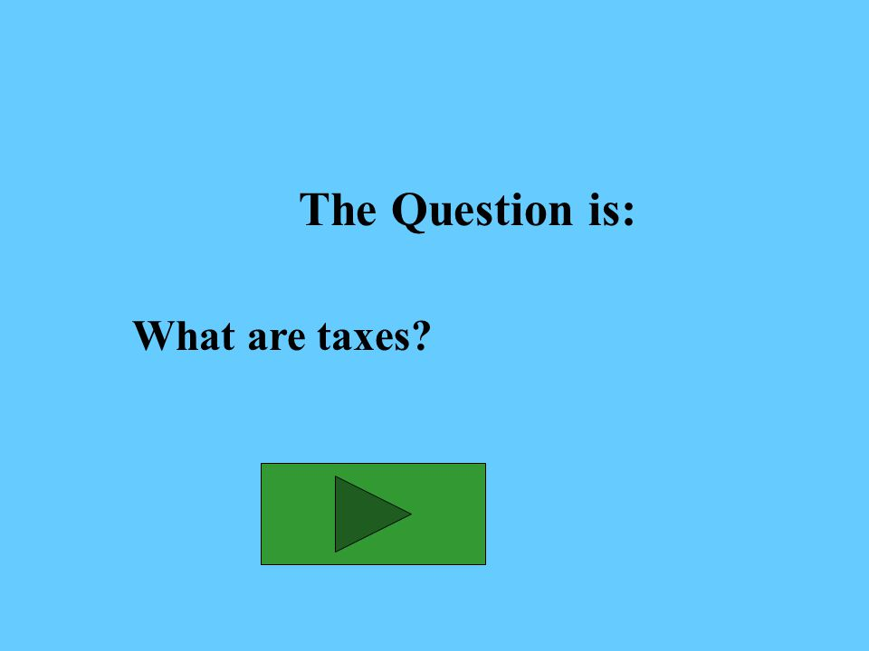The Answer is: Fees placed on income, property, or goods to support government programs