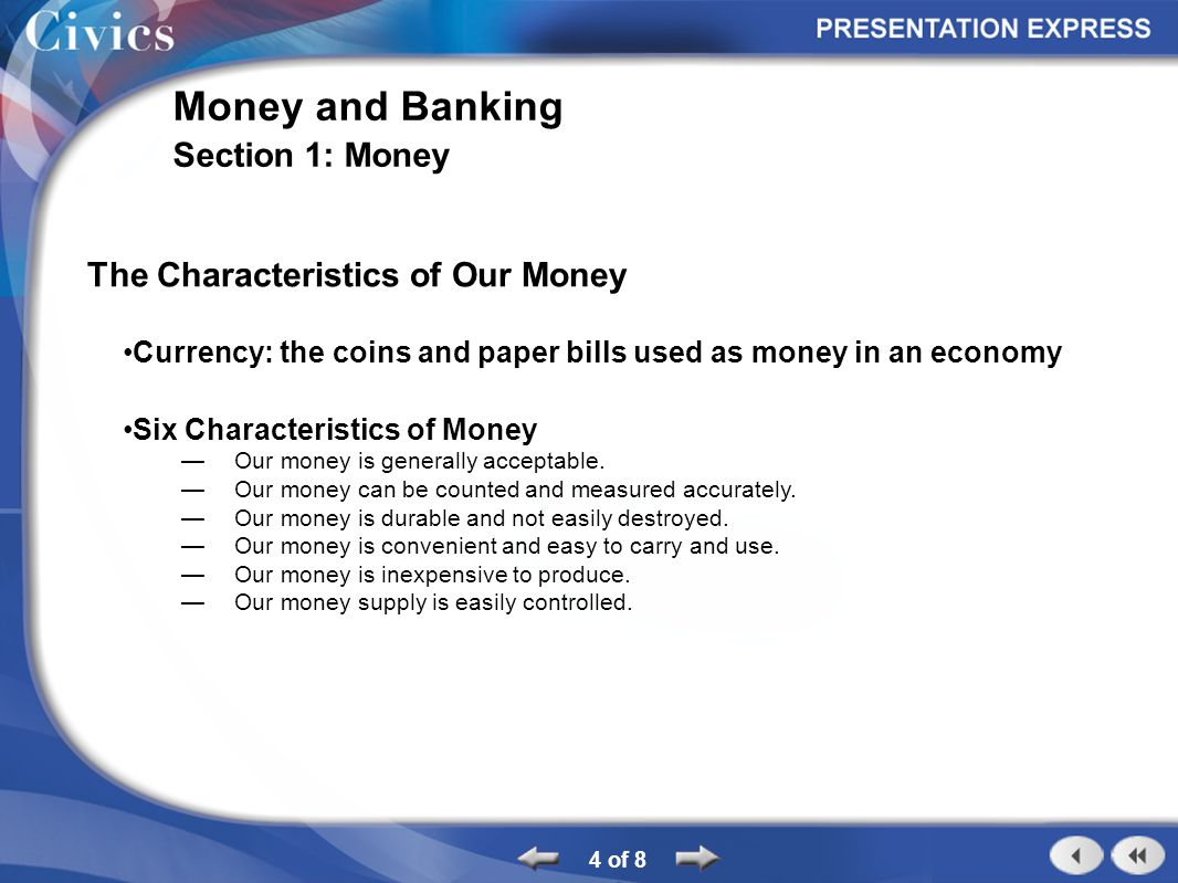 4 of 8 Money and Banking Section 1: Money The Characteristics of Our Money Currency: the coins and paper bills used as money in an economy Six Characteristics of Money Our money is generally acceptable.