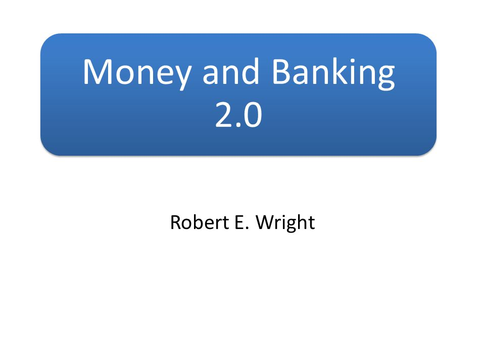 Money and Banking 2.0 Robert E. Wright
