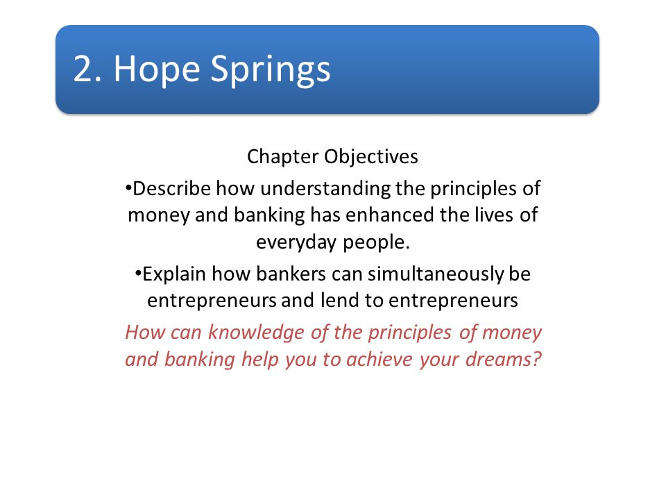2. Hope Springs Chapter Objectives Describe how understanding the principles of money and banking has enhanced the lives of everyday people. Explain h