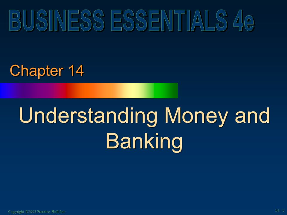 Copyright ©2003 Prentice Hall, Inc. 14 - 1 Chapter 14 Understanding Money and Banking