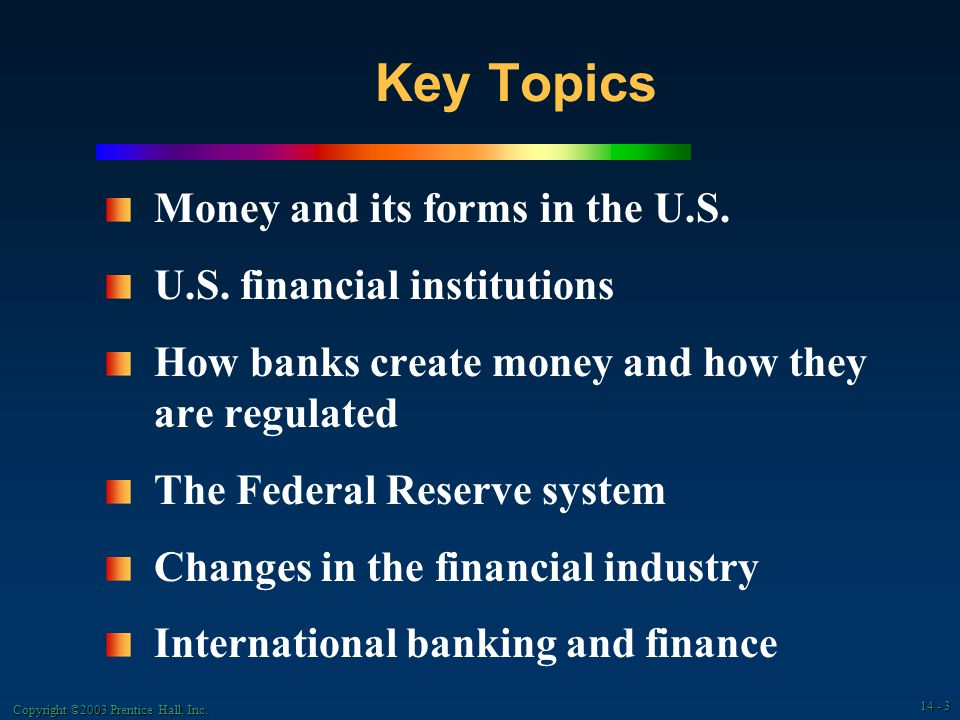 Copyright ©2003 Prentice Hall, Inc. 14 - 3 Key Topics Money and its forms in the U.S.