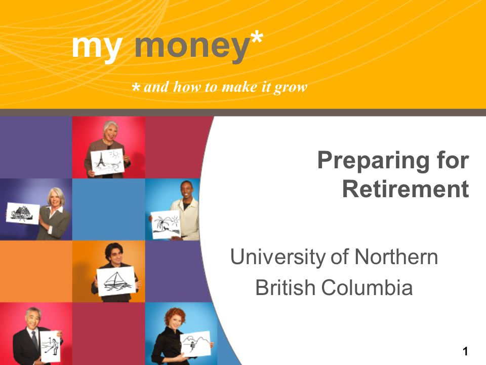 my money* * and how to make it grow Preparing for Retirement University of Northern British Columbia 1