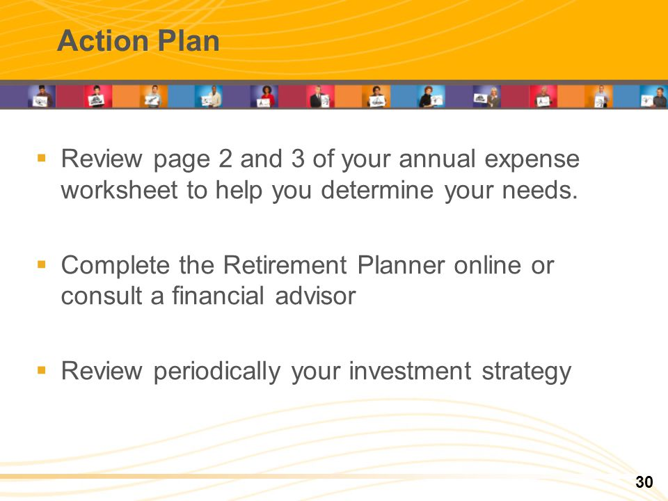 Action Plan Review page 2 and 3 of your annual expense worksheet to help you determine your needs. Complete the Retirement Planner online or consult a