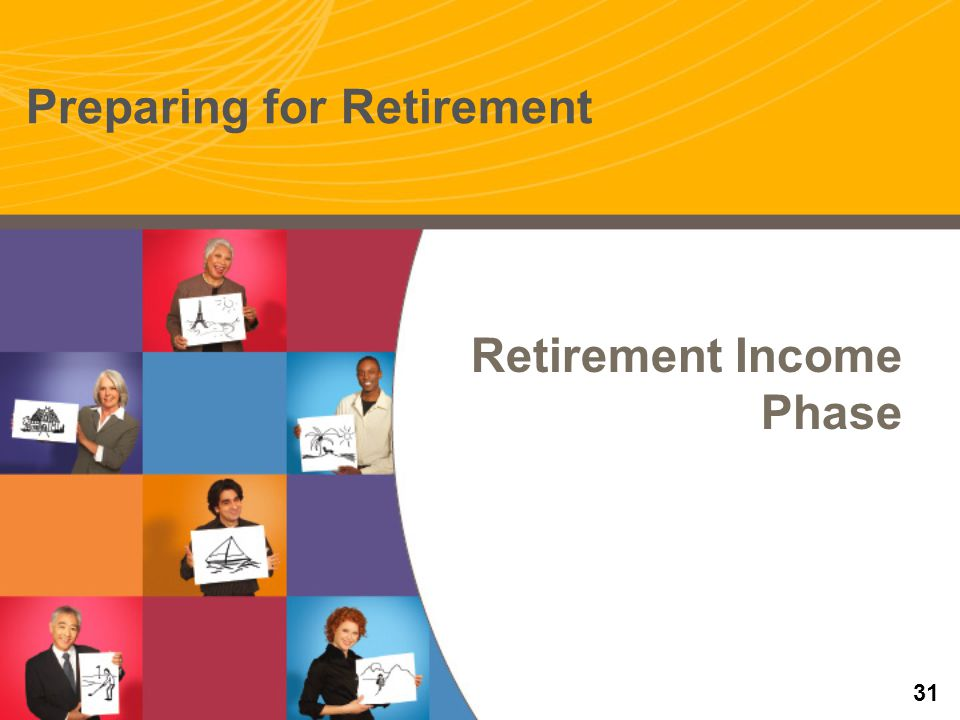 Retirement Income Phase Preparing for Retirement 31