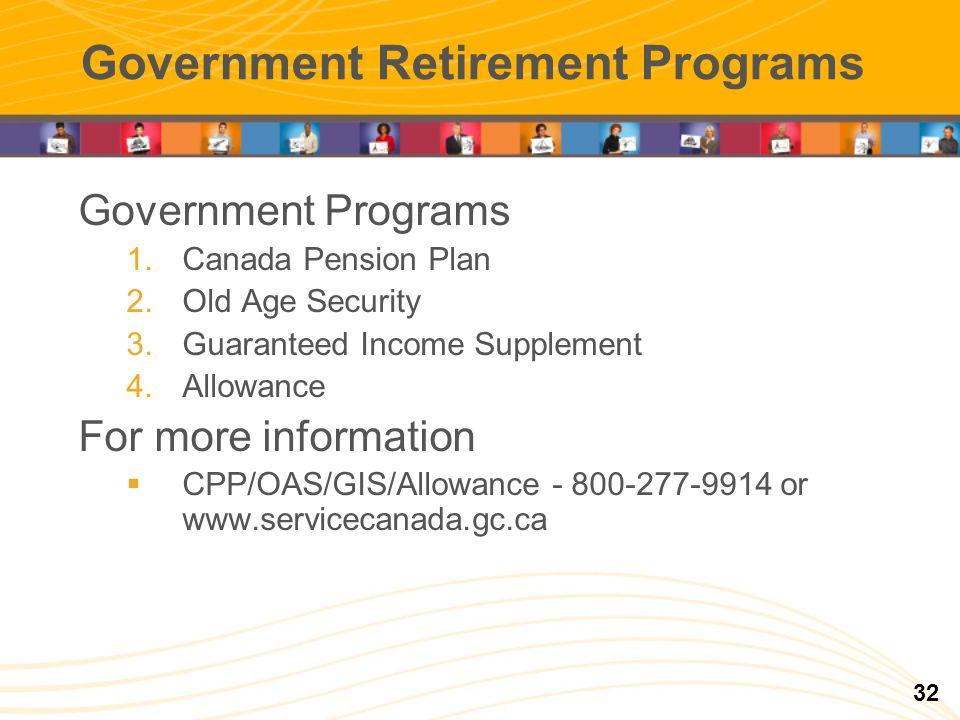 Government Retirement Programs Government Programs 1.Canada Pension Plan 2.Old Age Security 3.Guaranteed Income Supplement 4.Allowance For more information CPP/OAS/GIS/Allowance - 800-277-9914 or www.servicecanada.gc.ca 32