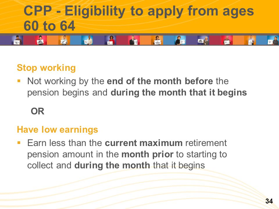 CPP - Eligibility to apply from ages 60 to 64 Stop working Not working by the end of the month before the pension begins and during the month that it begins OR Have low earnings Earn less than the current maximum retirement pension amount in the month prior to starting to collect and during the month that it begins 34