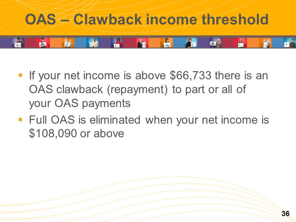 OAS – Clawback income threshold If your net income is above $66,733 there is an OAS clawback (repayment) to part or all of your OAS payments Full OAS is eliminated when your net income is $108,090 or above 36