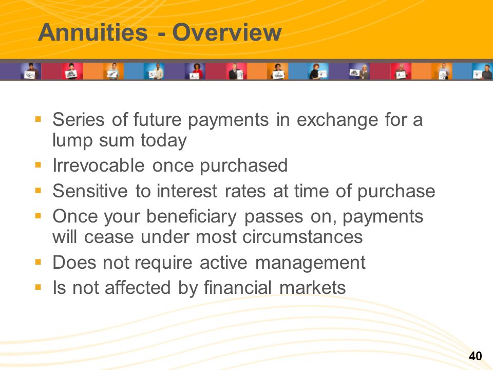 Annuities - Overview Series of future payments in exchange for a lump sum today Irrevocable once purchased Sensitive to interest rates at time of purchase Once your beneficiary passes on, payments will cease under most circumstances Does not require active management Is not affected by financial markets 40