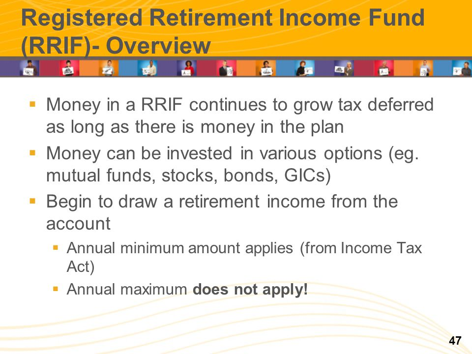 Registered Retirement Income Fund (RRIF)- Overview 47 Money in a RRIF continues to grow tax deferred as long as there is money in the plan Money can b