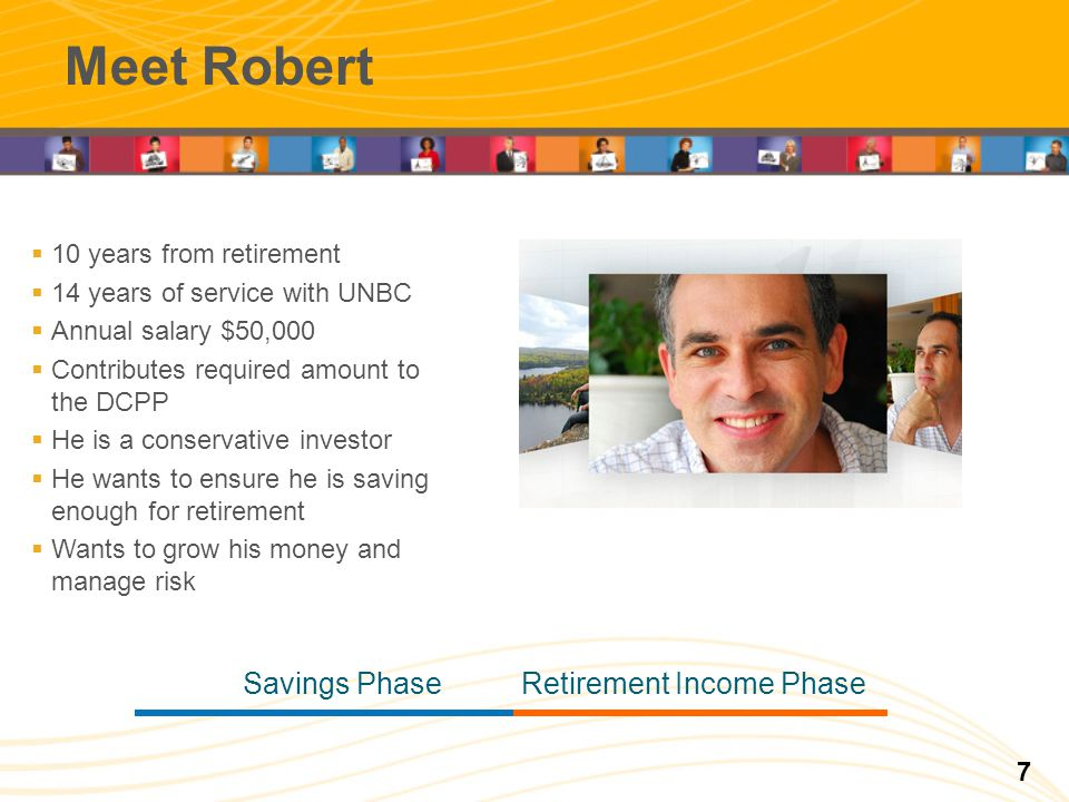 Meet Robert Retirement Income PhaseSavings Phase 10 years from retirement 14 years of service with UNBC Annual salary $50,000 Contributes required amo