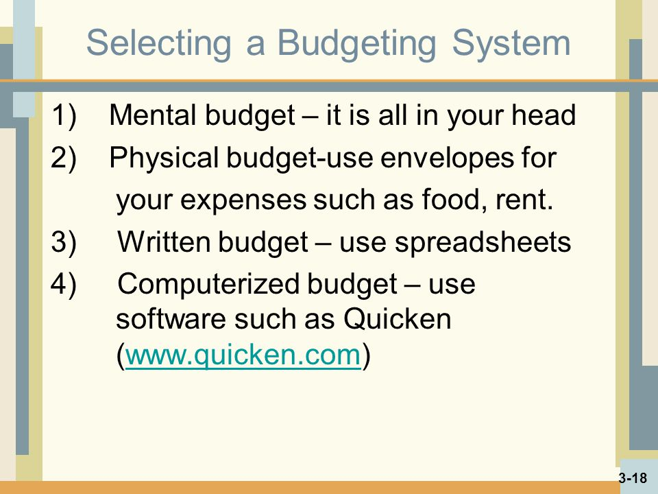 Selecting a Budgeting System 1) Mental budget – it is all in your head 2) Physical budget-use envelopes for your expenses such as food, rent.
