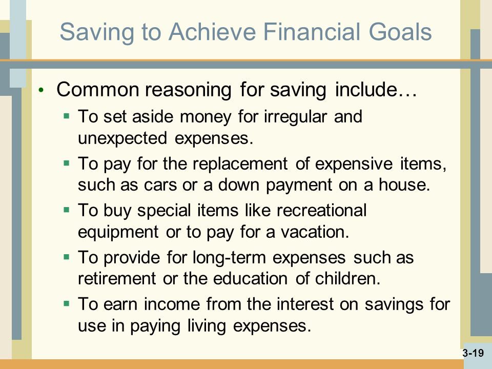 Saving to Achieve Financial Goals Common reasoning for saving include… To set aside money for irregular and unexpected expenses.